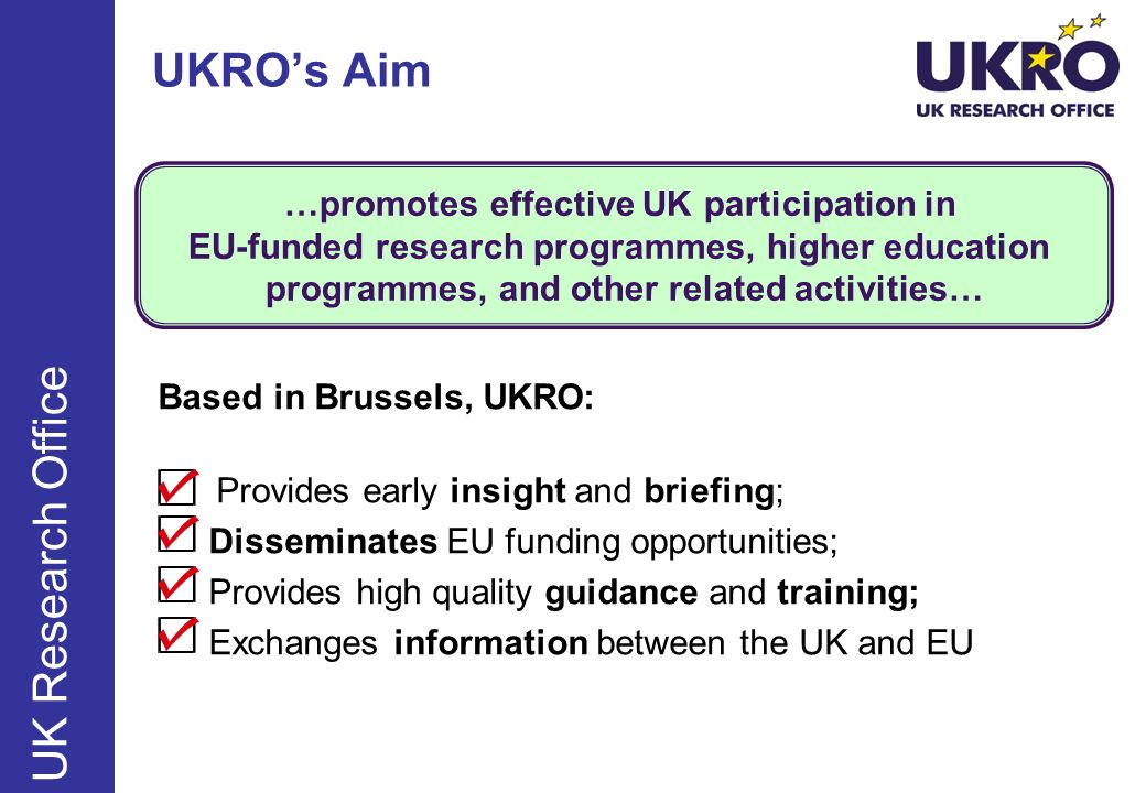 UK Research Office …promotes effective UK participation in EU-funded research programmes, higher education programmes, and other related activities… UKROs Aim Based in Brussels, UKRO: Provides early insight and briefing; Disseminates EU funding opportunities; Provides high quality guidance and training; Exchanges information between the UK and EU