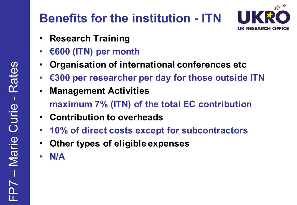 Benefits for the institution - ITN Research Training 600 (ITN) per month Organisation of international conferences etc 300 per researcher per day for those outside ITN Management Activities maximum 7% (ITN) of the total EC contribution Contribution to overheads 10% of direct costs except for subcontractors Other types of eligible expenses N/A FP7 – Marie Curie - Rates