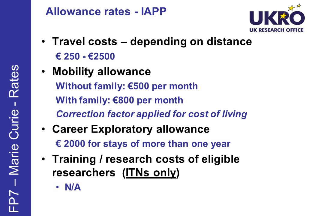 Travel costs – depending on distance 250 - 2500 Mobility allowance Without family: 500 per month With family: 800 per month Correction factor applied for cost of living Career Exploratory allowance 2000 for stays of more than one year Training / research costs of eligible researchers (ITNs only) N/A FP7 – Marie Curie - Rates Allowance rates - IAPP