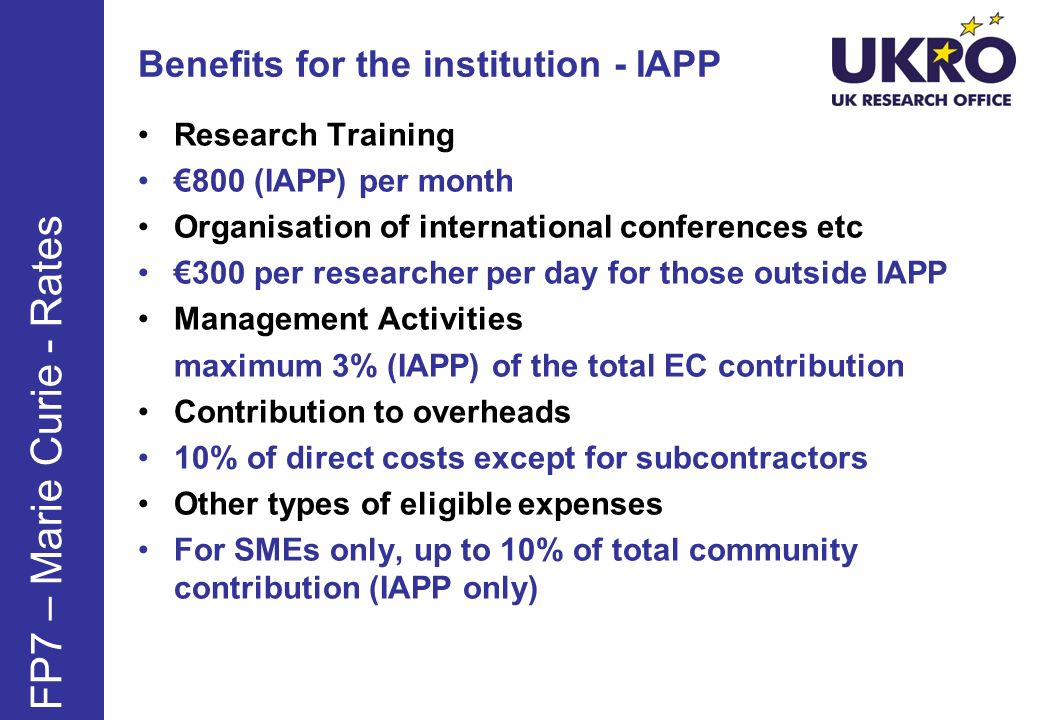 Benefits for the institution - IAPP Research Training 800 (IAPP) per month Organisation of international conferences etc 300 per researcher per day for those outside IAPP Management Activities maximum 3% (IAPP) of the total EC contribution Contribution to overheads 10% of direct costs except for subcontractors Other types of eligible expenses For SMEs only, up to 10% of total community contribution (IAPP only) FP7 – Marie Curie - Rates