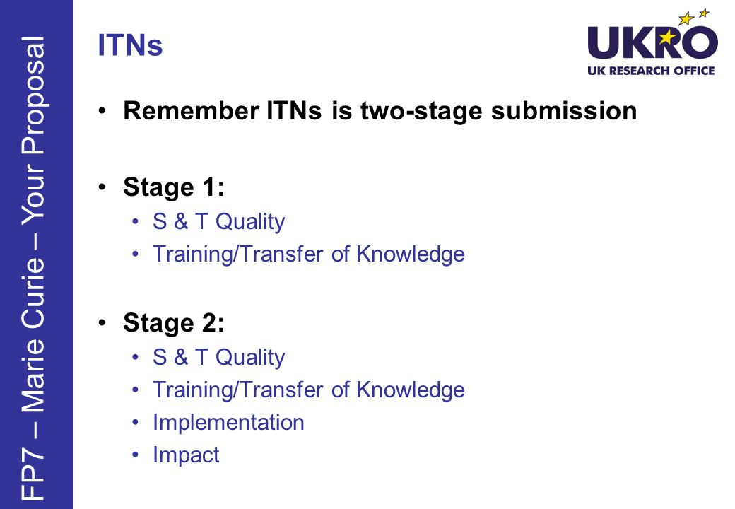 ITNs Remember ITNs is two-stage submission Stage 1: S & T Quality Training/Transfer of Knowledge Stage 2: S & T Quality Training/Transfer of Knowledge Implementation Impact FP7 – Marie Curie – Your Proposal