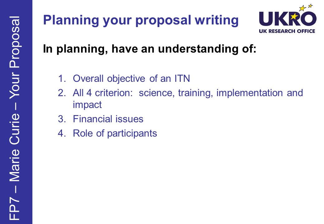 Planning your proposal writing In planning, have an understanding of: 1.Overall objective of an ITN 2.All 4 criterion: science, training, implementation and impact 3.Financial issues 4.Role of participants FP7 – Marie Curie – Your Proposal