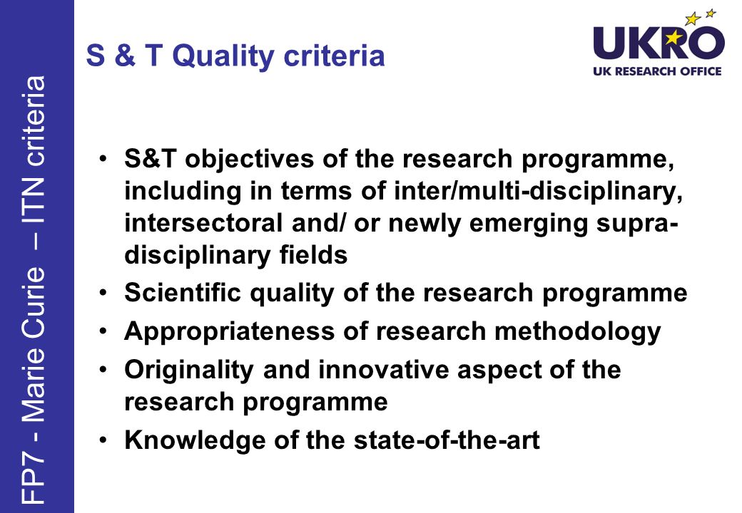 S & T Quality criteria S&T objectives of the research programme, including in terms of inter/multi-disciplinary, intersectoral and/ or newly emerging supra- disciplinary fields Scientific quality of the research programme Appropriateness of research methodology Originality and innovative aspect of the research programme Knowledge of the state-of-the-art FP7 - Marie Curie – ITN criteria