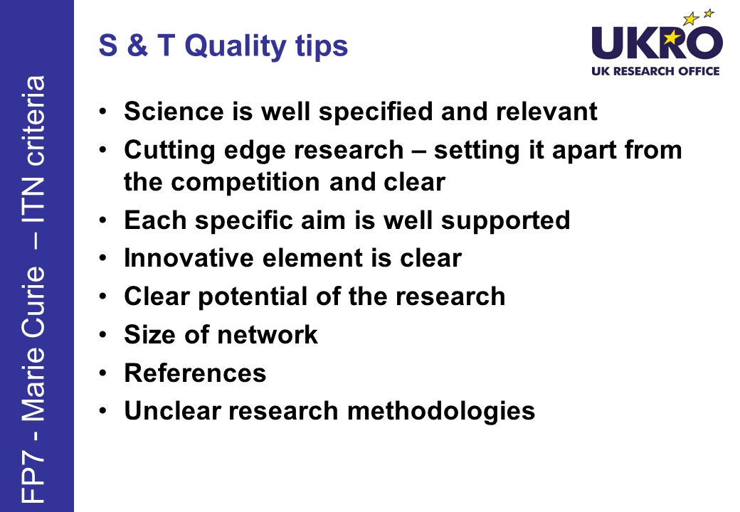 S & T Quality tips Science is well specified and relevant Cutting edge research – setting it apart from the competition and clear Each specific aim is well supported Innovative element is clear Clear potential of the research Size of network References Unclear research methodologies FP7 - Marie Curie – ITN criteria