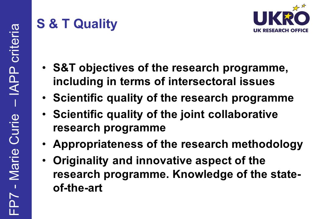 S & T Quality S&T objectives of the research programme, including in terms of intersectoral issues Scientific quality of the research programme Scientific quality of the joint collaborative research programme Appropriateness of the research methodology Originality and innovative aspect of the research programme.