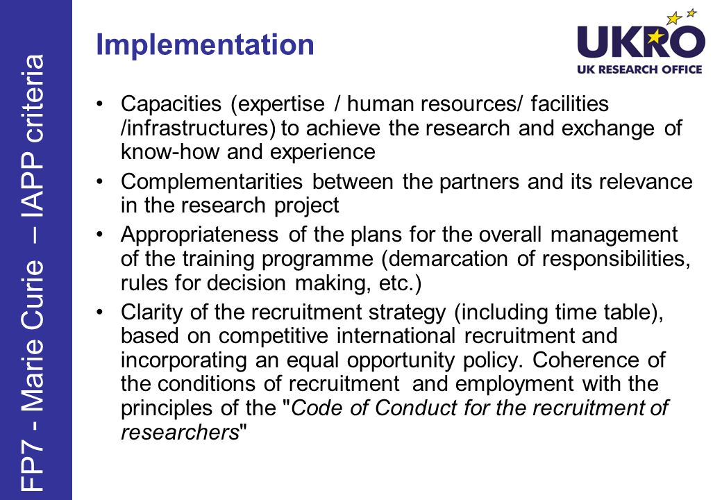 Implementation Capacities (expertise / human resources/ facilities /infrastructures) to achieve the research and exchange of know-how and experience Complementarities between the partners and its relevance in the research project Appropriateness of the plans for the overall management of the training programme (demarcation of responsibilities, rules for decision making, etc.) Clarity of the recruitment strategy (including time table), based on competitive international recruitment and incorporating an equal opportunity policy.