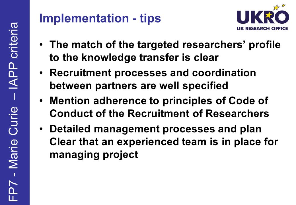 Implementation - tips The match of the targeted researchers profile to the knowledge transfer is clear Recruitment processes and coordination between partners are well specified Mention adherence to principles of Code of Conduct of the Recruitment of Researchers Detailed management processes and plan Clear that an experienced team is in place for managing project FP7 - Marie Curie – IAPP criteria