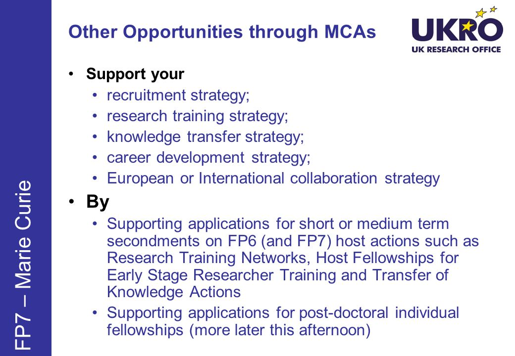Other Opportunities through MCAs Support your recruitment strategy; research training strategy; knowledge transfer strategy; career development strategy; European or International collaboration strategy By Supporting applications for short or medium term secondments on FP6 (and FP7) host actions such as Research Training Networks, Host Fellowships for Early Stage Researcher Training and Transfer of Knowledge Actions Supporting applications for post-doctoral individual fellowships (more later this afternoon) FP7 – Marie Curie