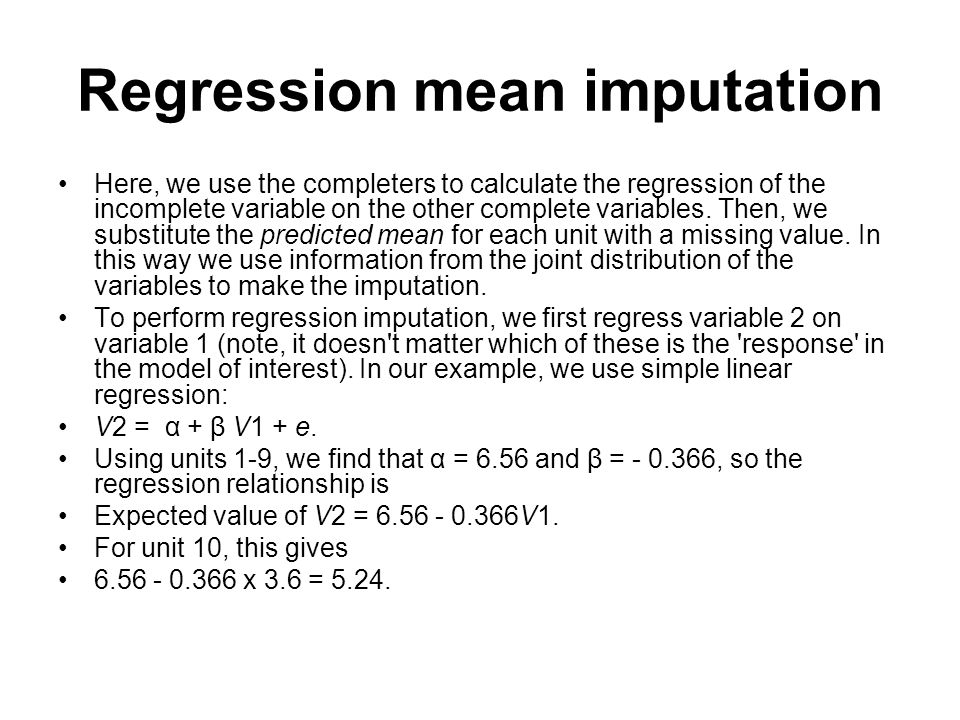 Regression mean imputation Here, we use the completers to calculate the regression of the incomplete variable on the other complete variables. Then, w