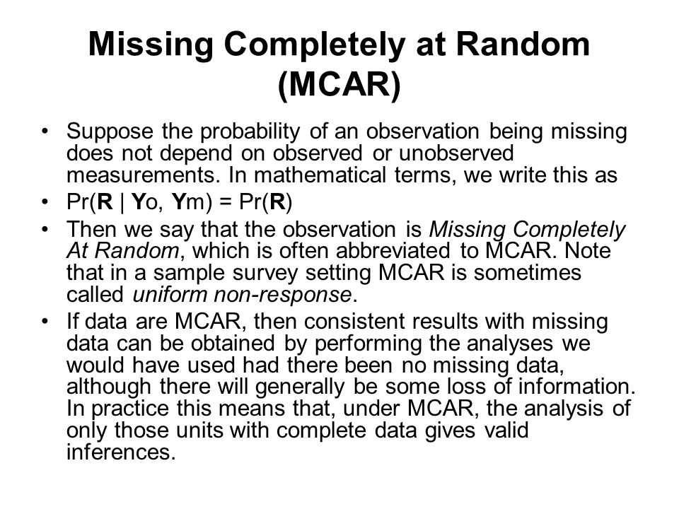 Missing Completely at Random (MCAR) Suppose the probability of an observation being missing does not depend on observed or unobserved measurements. In