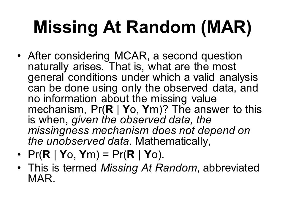 Missing At Random (MAR) After considering MCAR, a second question naturally arises. That is, what are the most general conditions under which a valid