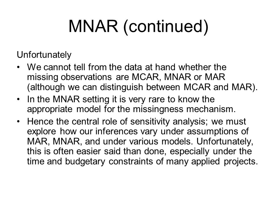MNAR (continued) Unfortunately We cannot tell from the data at hand whether the missing observations are MCAR, MNAR or MAR (although we can distinguis