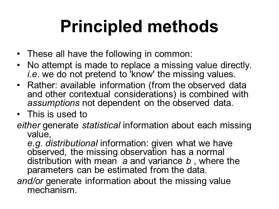 Principled methods These all have the following in common: No attempt is made to replace a missing value directly. i.e. we do not pretend to 'know' th