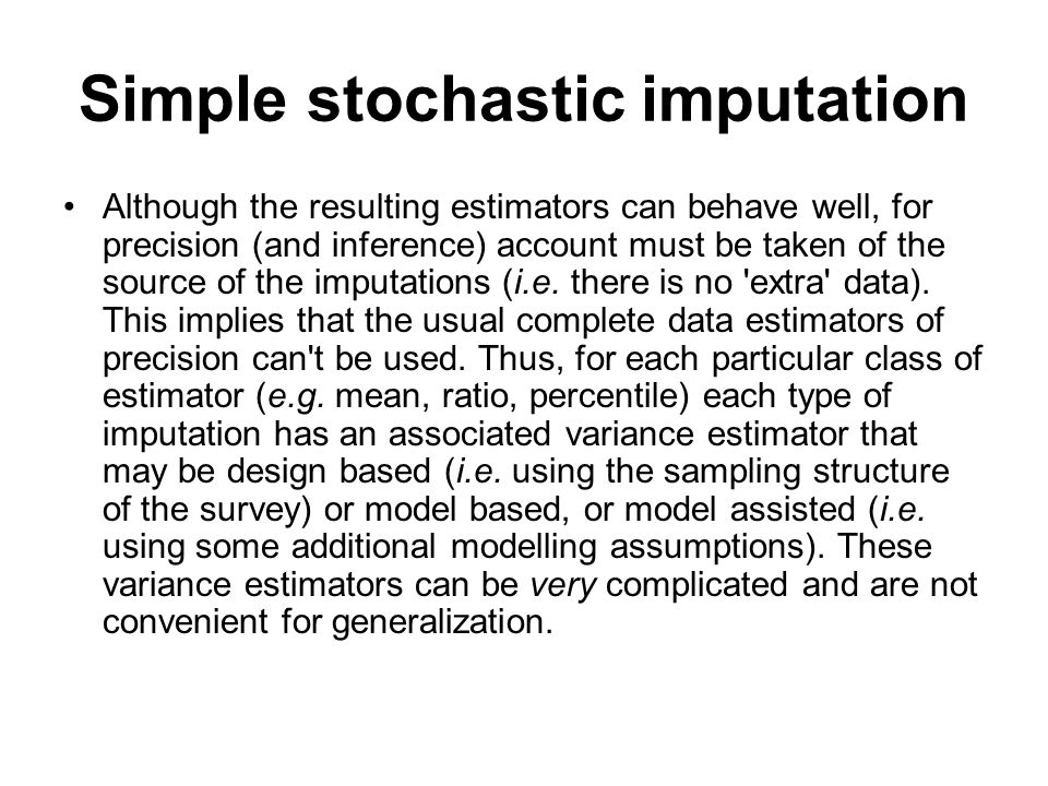 Simple stochastic imputation Although the resulting estimators can behave well, for precision (and inference) account must be taken of the source of t
