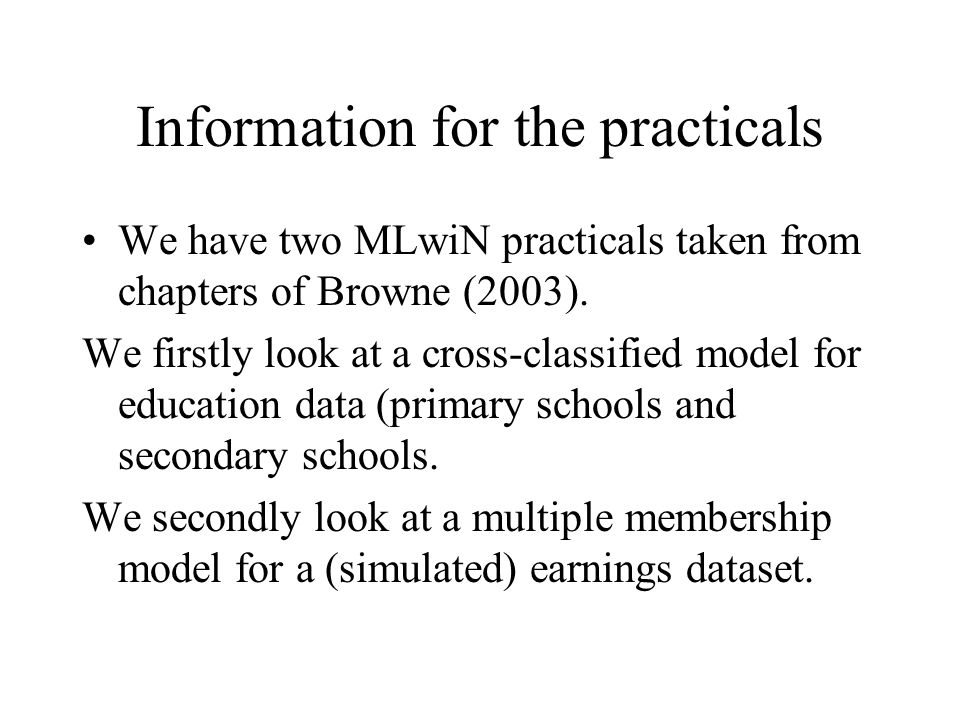 Information for the practicals We have two MLwiN practicals taken from chapters of Browne (2003). We firstly look at a cross-classified model for educ