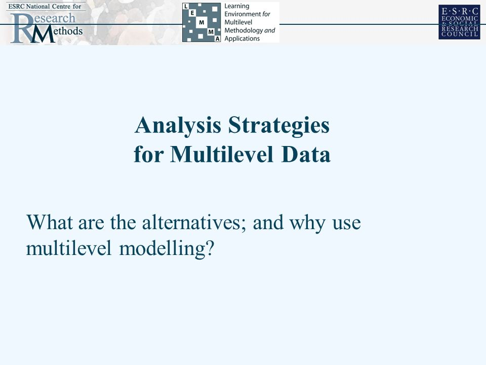 What are the alternatives; and why use multilevel modelling? Analysis Strategies for Multilevel Data