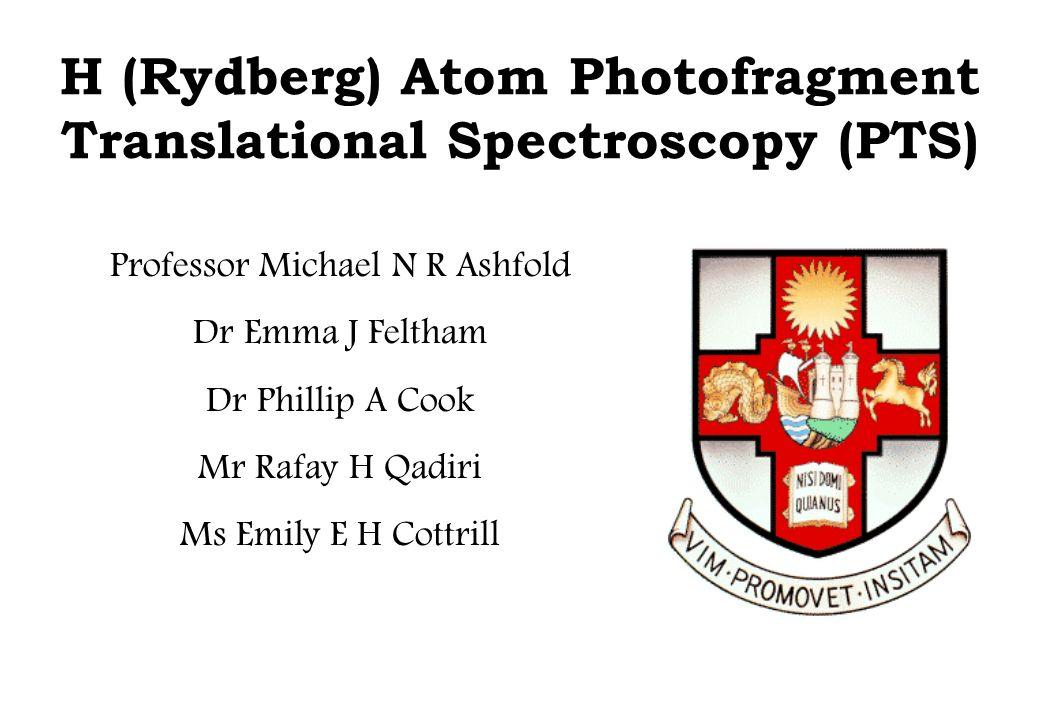H (Rydberg) Atom Photofragment Translational Spectroscopy (PTS) Professor Michael N R Ashfold Dr Emma J Feltham Dr Phillip A Cook Mr Rafay H Qadiri Ms Emily E H Cottrill
