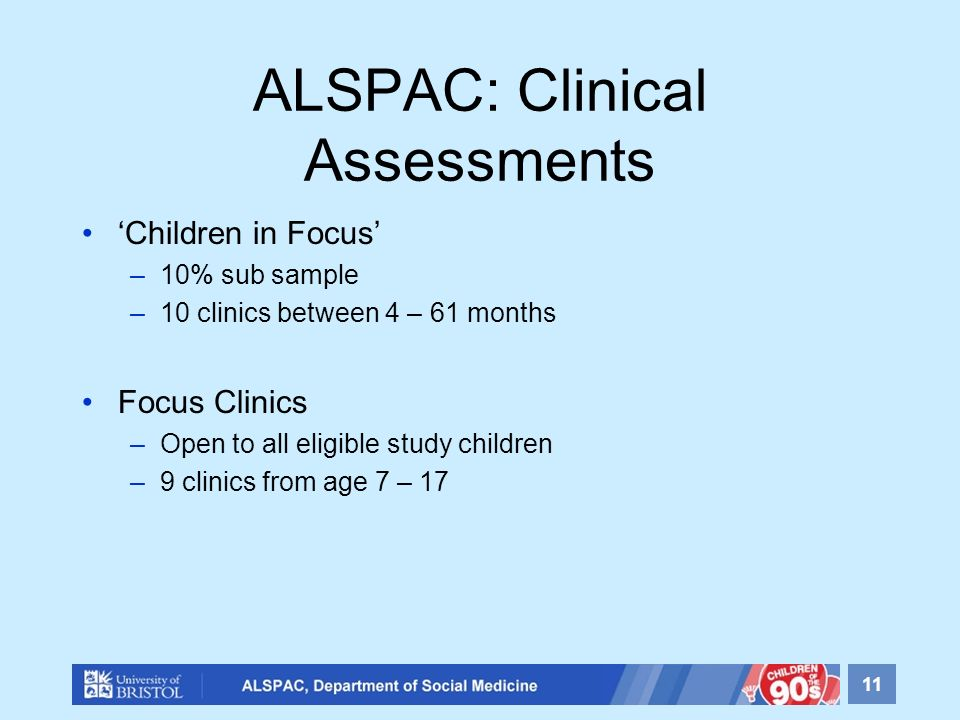 ALSPAC: Clinical Assessments Children in Focus –10% sub sample –10 clinics between 4 – 61 months Focus Clinics –Open to all eligible study children –9