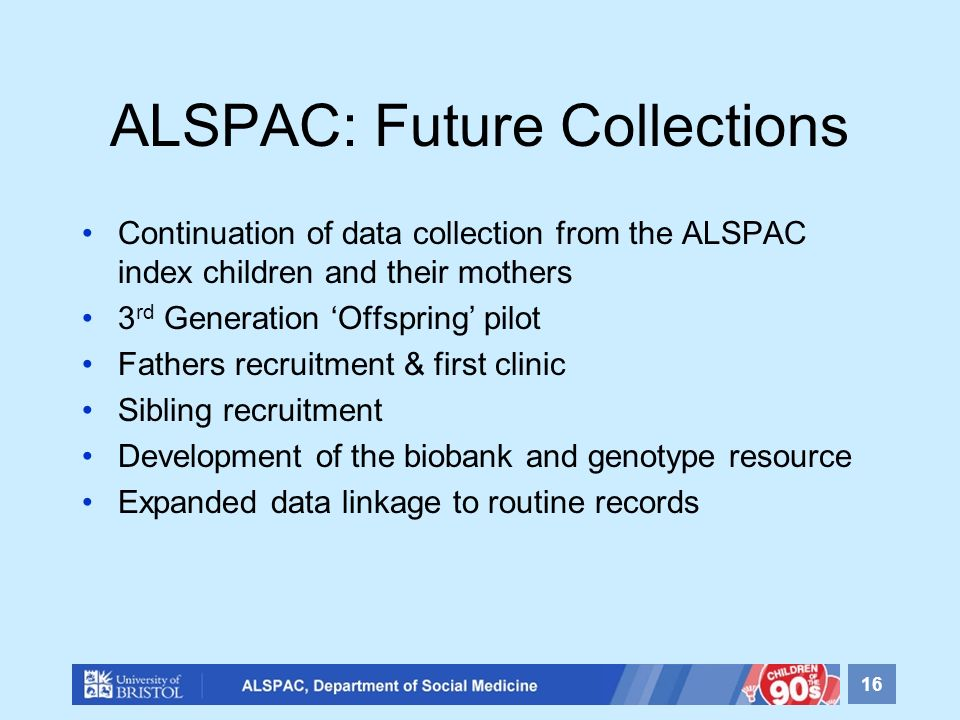 ALSPAC: Future Collections Continuation of data collection from the ALSPAC index children and their mothers 3 rd Generation Offspring pilot Fathers re