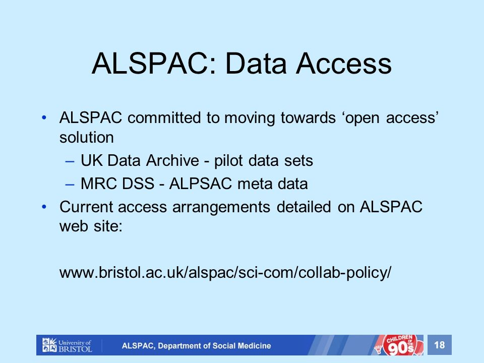 ALSPAC: Data Access ALSPAC committed to moving towards open access solution –UK Data Archive - pilot data sets –MRC DSS - ALPSAC meta data Current acc