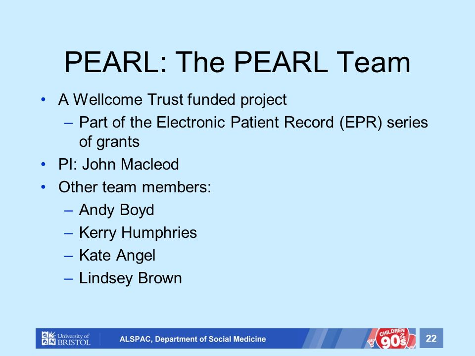 PEARL: The PEARL Team A Wellcome Trust funded project –Part of the Electronic Patient Record (EPR) series of grants PI: John Macleod Other team members: –Andy Boyd –Kerry Humphries –Kate Angel –Lindsey Brown 22
