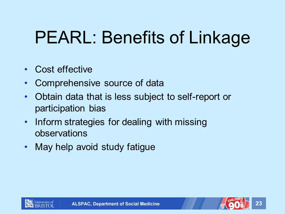 PEARL: Benefits of Linkage Cost effective Comprehensive source of data Obtain data that is less subject to self-report or participation bias Inform strategies for dealing with missing observations May help avoid study fatigue 23