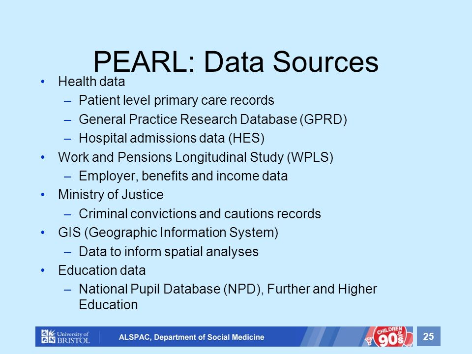 PEARL: Data Sources Health data –Patient level primary care records –General Practice Research Database (GPRD) –Hospital admissions data (HES) Work an