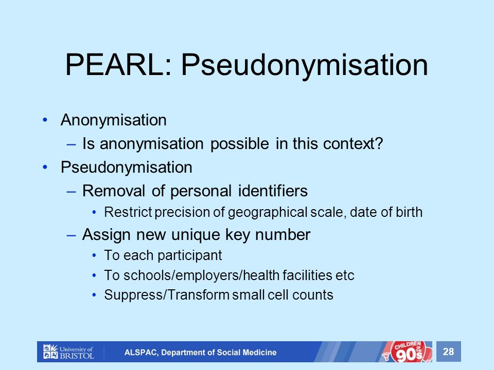 PEARL: Pseudonymisation Anonymisation –Is anonymisation possible in this context? Pseudonymisation –Removal of personal identifiers Restrict precision
