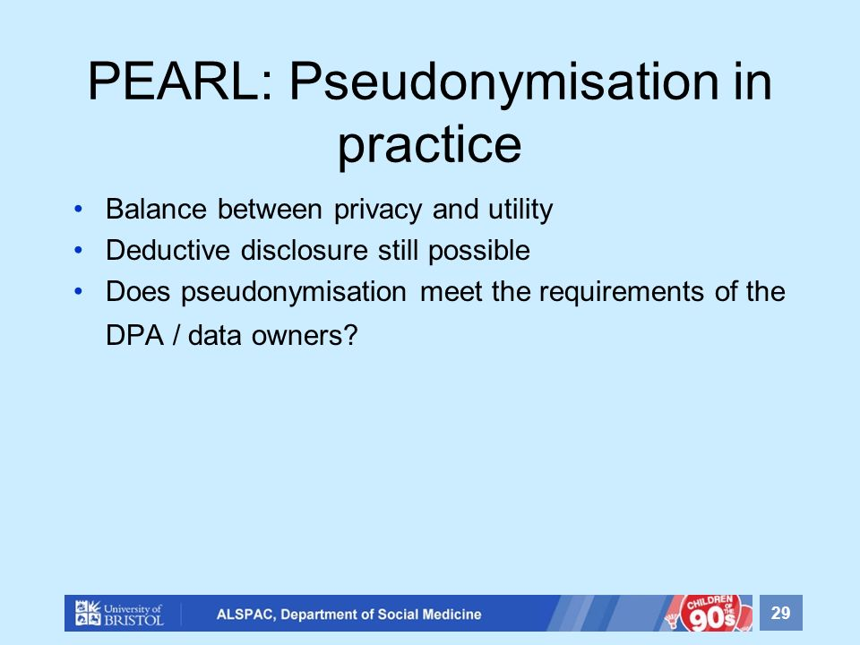 PEARL: Pseudonymisation in practice Balance between privacy and utility Deductive disclosure still possible Does pseudonymisation meet the requirement