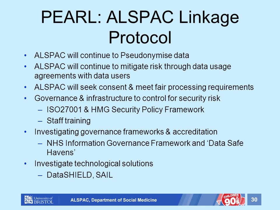 PEARL: ALSPAC Linkage Protocol ALSPAC will continue to Pseudonymise data ALSPAC will continue to mitigate risk through data usage agreements with data