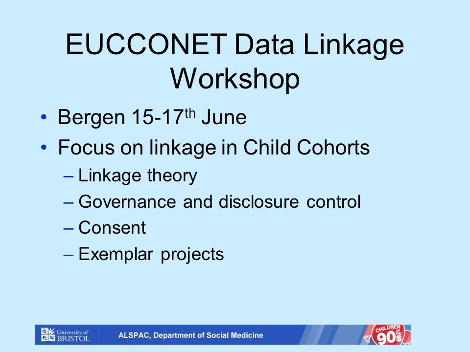 EUCCONET Data Linkage Workshop Bergen 15-17 th June Focus on linkage in Child Cohorts –Linkage theory –Governance and disclosure control –Consent –Exemplar projects