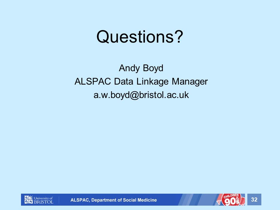 Questions Andy Boyd ALSPAC Data Linkage Manager a.w.boyd@bristol.ac.uk 32