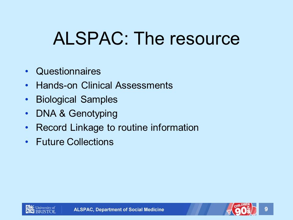 ALSPAC: The resource Questionnaires Hands-on Clinical Assessments Biological Samples DNA & Genotyping Record Linkage to routine information Future Collections 9