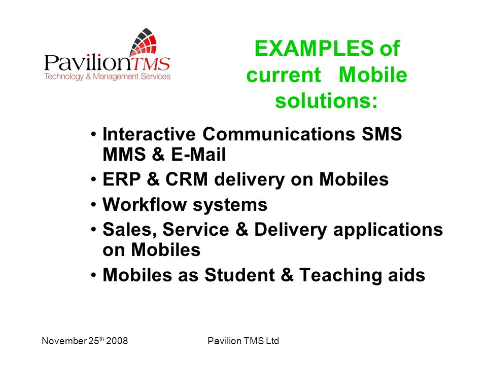 November 25 th 2008Pavilion TMS Ltd Interactive Communications SMS MMS & E-Mail ERP & CRM delivery on Mobiles Workflow systems Sales, Service & Delivery applications on Mobiles Mobiles as Student & Teaching aids EXAMPLES of current Mobile solutions: