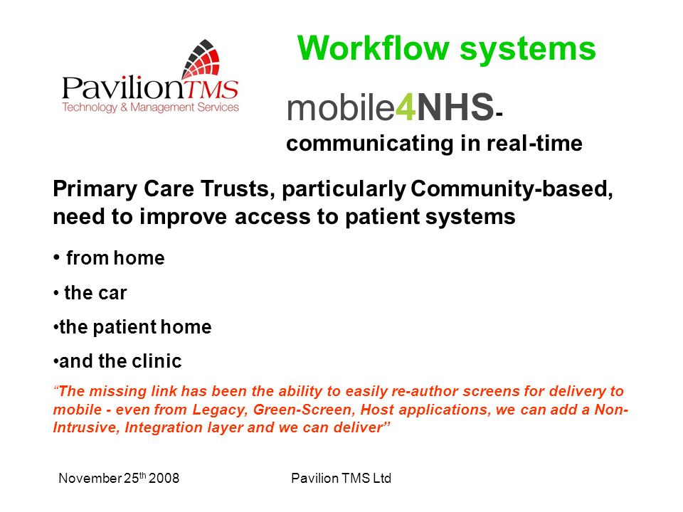 November 25 th 2008Pavilion TMS Ltd mobile4NHS - communicating in real-time Primary Care Trusts, particularly Community-based, need to improve access to patient systems from home the car the patient home and the clinic The missing link has been the ability to easily re-author screens for delivery to mobile - even from Legacy, Green-Screen, Host applications, we can add a Non- Intrusive, Integration layer and we can deliver Workflow systems