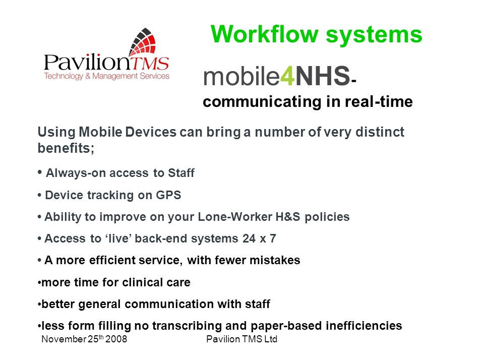 November 25 th 2008Pavilion TMS Ltd mobile4NHS - communicating in real-time Using Mobile Devices can bring a number of very distinct benefits; Always-on access to Staff Device tracking on GPS Ability to improve on your Lone-Worker H&S policies Access to live back-end systems 24 x 7 A more efficient service, with fewer mistakes more time for clinical care better general communication with staff less form filling no transcribing and paper-based inefficiencies Workflow systems