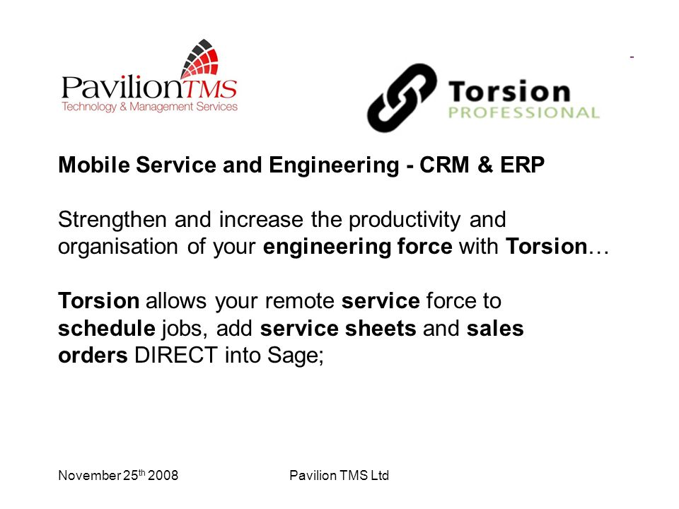 November 25 th 2008Pavilion TMS Ltd Mobile Service and Engineering - CRM & ERP Strengthen and increase the productivity and organisation of your engineering force with Torsion… Torsion allows your remote service force to schedule jobs, add service sheets and sales orders DIRECT into Sage;