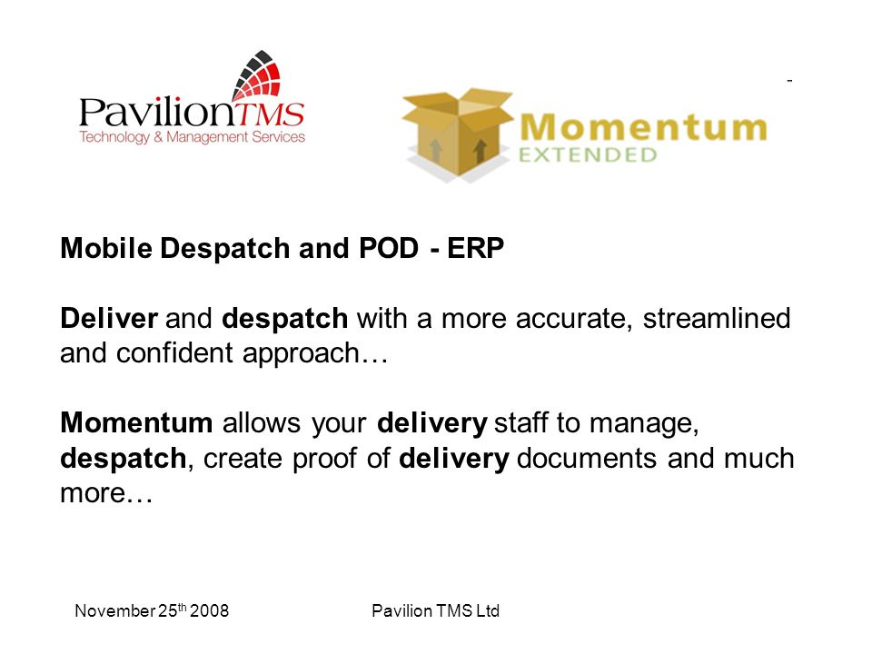 November 25 th 2008Pavilion TMS Ltd Mobile Despatch and POD - ERP Deliver and despatch with a more accurate, streamlined and confident approach… Momentum allows your delivery staff to manage, despatch, create proof of delivery documents and much more…