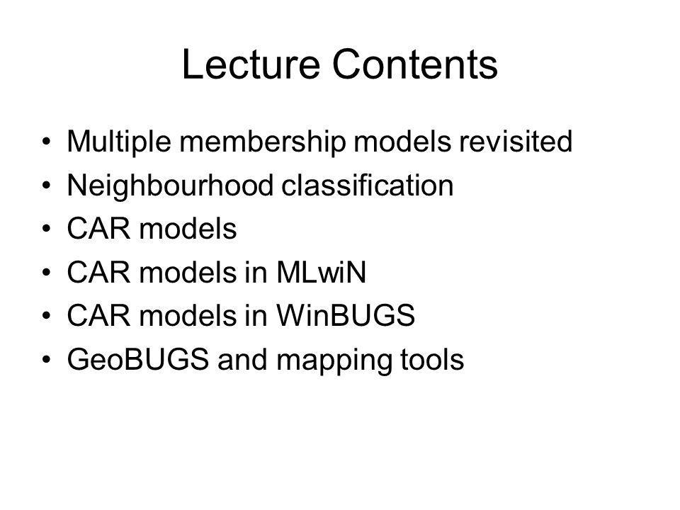 Lecture Contents Multiple membership models revisited Neighbourhood classification CAR models CAR models in MLwiN CAR models in WinBUGS GeoBUGS and ma