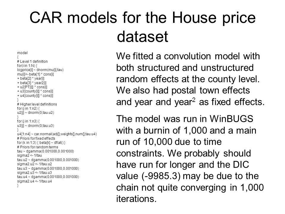 CAR models for the House price dataset model { # Level 1 definition for(i in 1:N) { logprice[i] ~ dnorm(mu[i],tau) mu[i]<- beta[1] * cons[i] + beta[2]