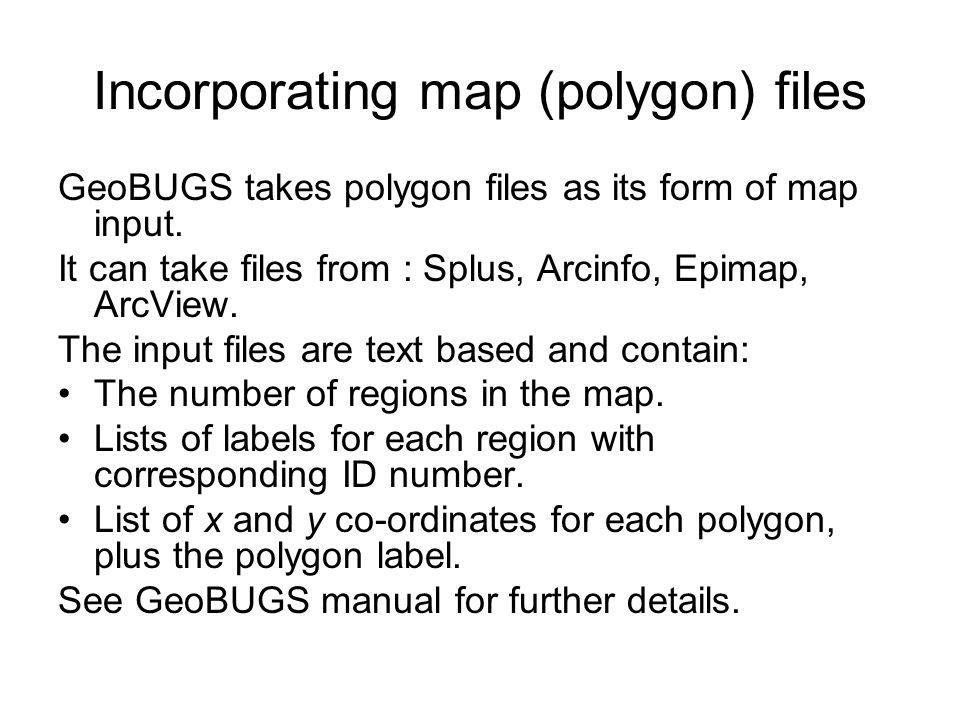 Incorporating map (polygon) files GeoBUGS takes polygon files as its form of map input. It can take files from : Splus, Arcinfo, Epimap, ArcView. The