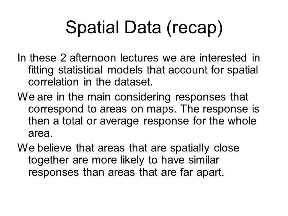 Spatial Data (recap) In these 2 afternoon lectures we are interested in fitting statistical models that account for spatial correlation in the dataset