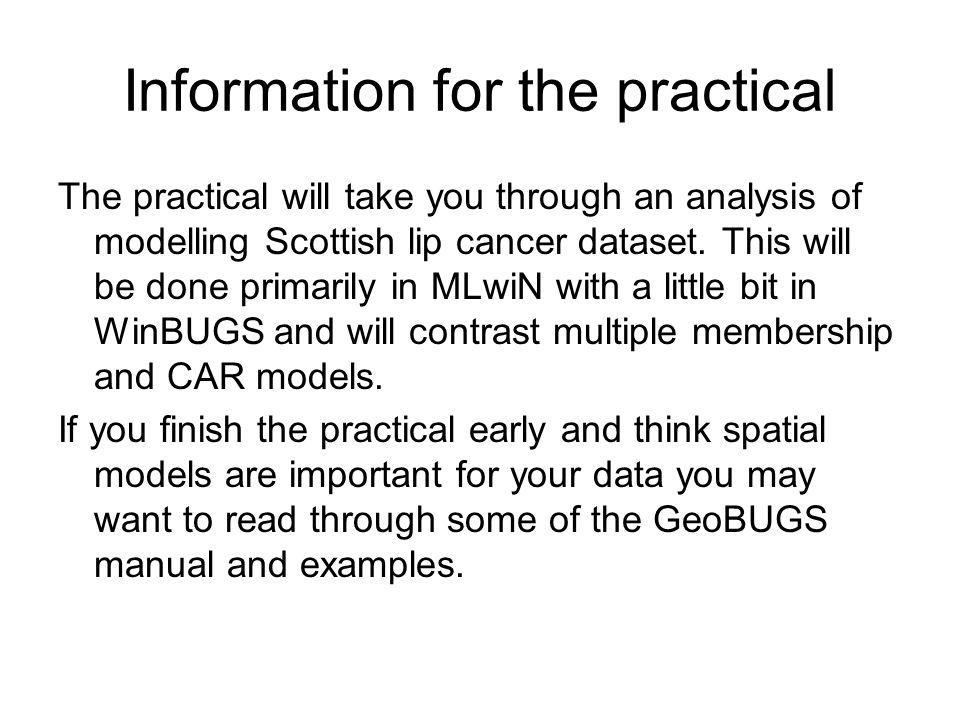Information for the practical The practical will take you through an analysis of modelling Scottish lip cancer dataset. This will be done primarily in