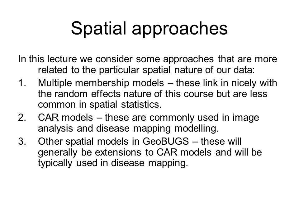 Spatial approaches In this lecture we consider some approaches that are more related to the particular spatial nature of our data: 1.Multiple membersh