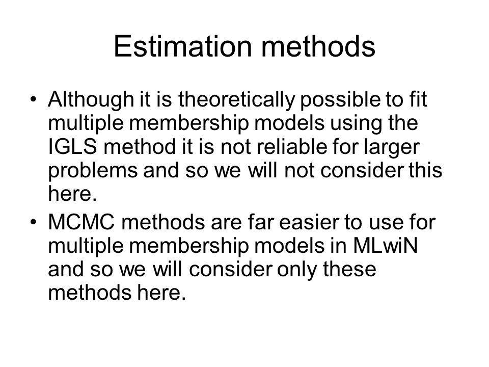 Estimation methods Although it is theoretically possible to fit multiple membership models using the IGLS method it is not reliable for larger problem