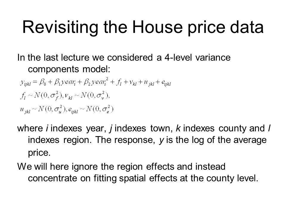 Revisiting the House price data In the last lecture we considered a 4-level variance components model: where i indexes year, j indexes town, k indexes