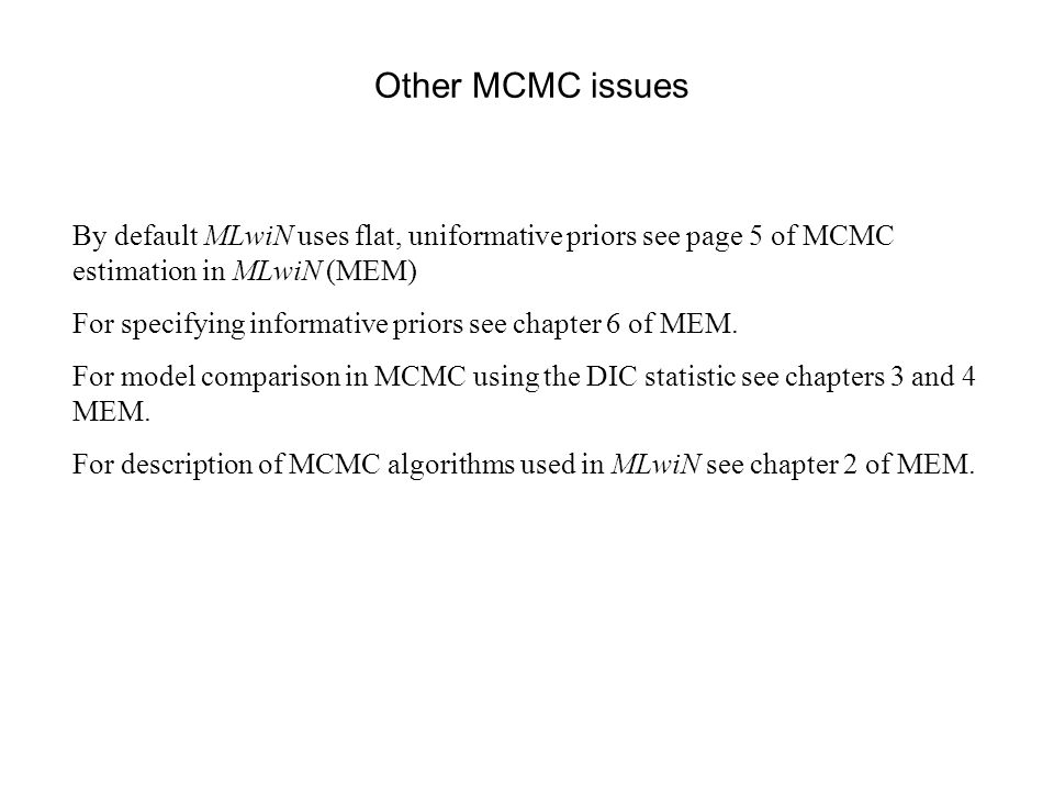 Other MCMC issues By default MLwiN uses flat, uniformative priors see page 5 of MCMC estimation in MLwiN (MEM) For specifying informative priors see c