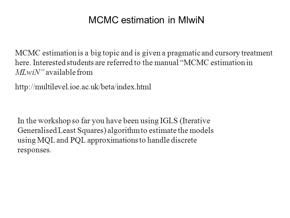 IGLS versus MCMC IGLSMCMC Fast to compute Slower to compute Deterministic convergence-easy to judge Stochastic convergence-harder to judge Uses mql/pql approximations to fit discrete response models which can produce biased estimates in some cases Does not use approximations when estimating discrete response models, estimates are less biased In samples with small numbers of level 2 units confidence intervals for level 2 variance parameters assume Normality, which is inaccurate.