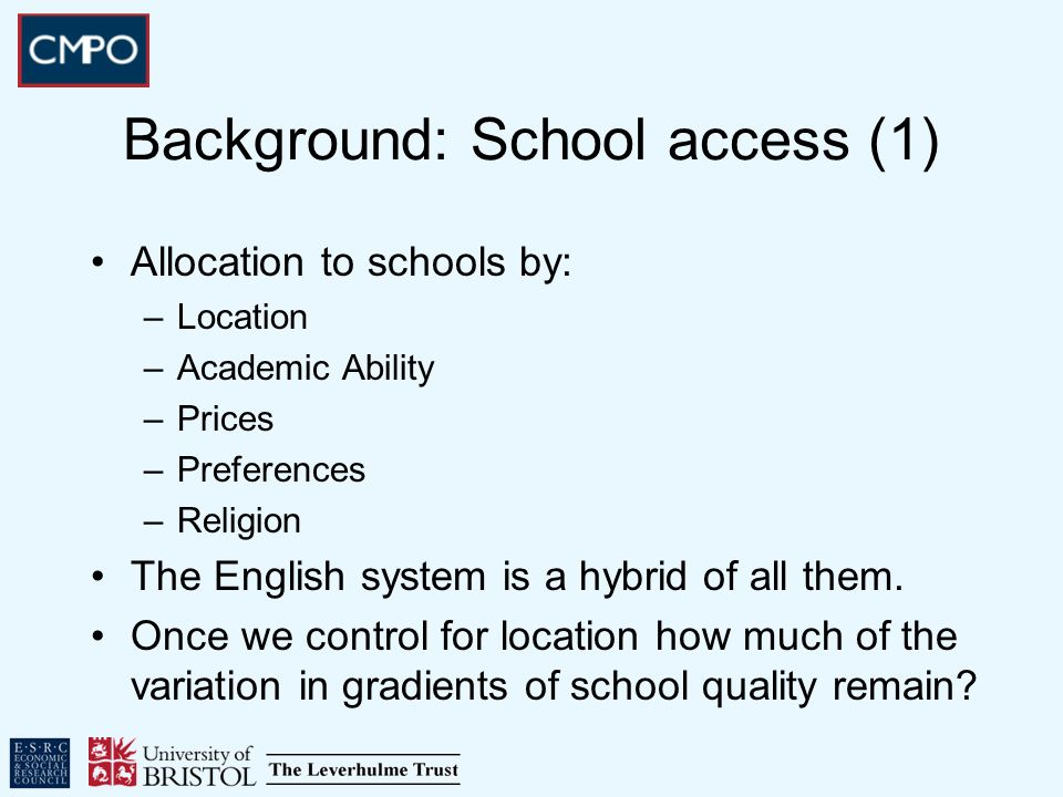 Background: School access (1) Allocation to schools by: –Location –Academic Ability –Prices –Preferences –Religion The English system is a hybrid of a