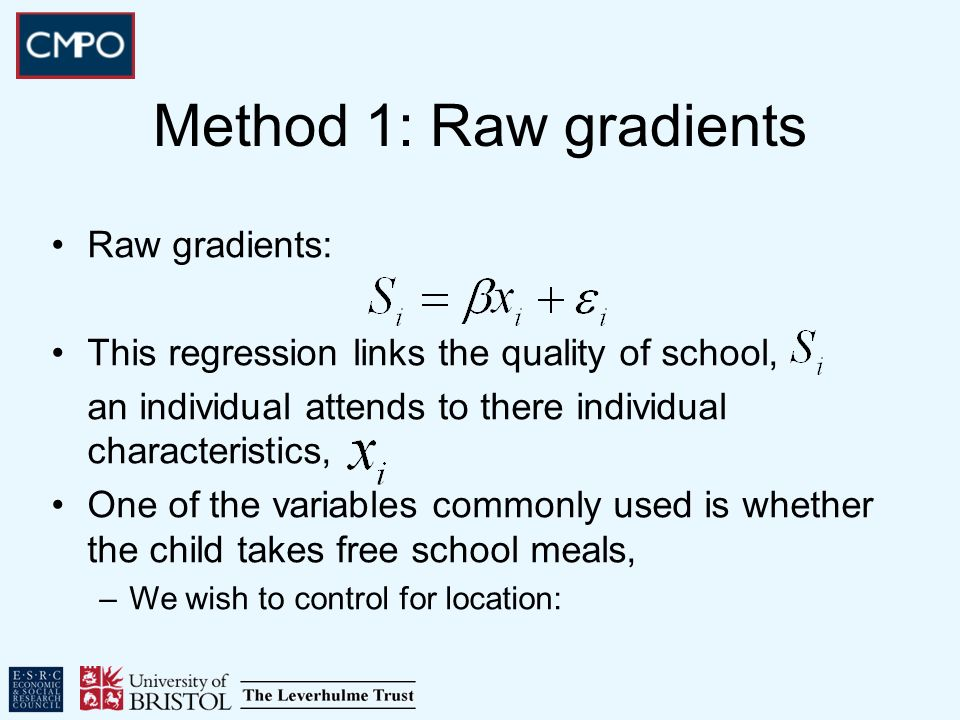 Raw gradients: This regression links the quality of school, an individual attends to there individual characteristics, One of the variables commonly used is whether the child takes free school meals, –We wish to control for location: Method 1: Raw gradients